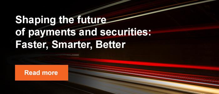 Shaping the future of payments and securities: Faster, Smarter, Better